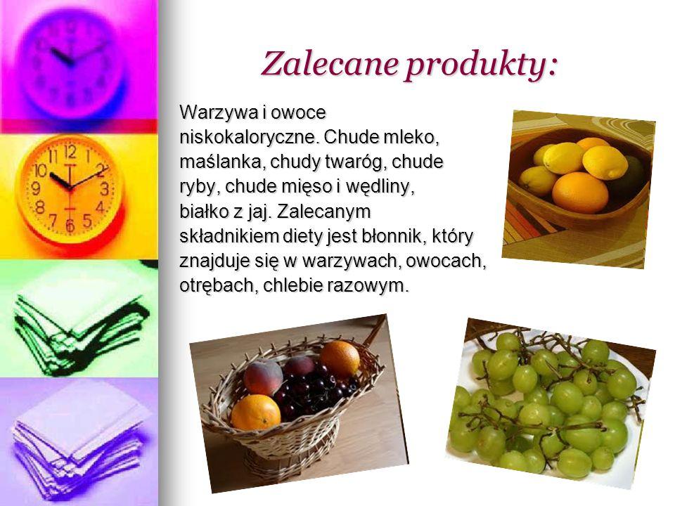Zalecane produkty: Zalecane produkty: Warzywa i owoce niskokaloryczne. Chude mleko, maślanka, chudy twaróg, chude ryby, chude mięso i wędliny, białko