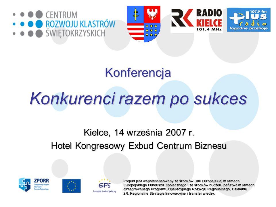 Konferencja Konkurenci razem po sukces Kielce, 14 września 2007 r. Hotel Kongresowy Exbud Centrum Biznesu Projekt jest współfinansowany ze środków Uni