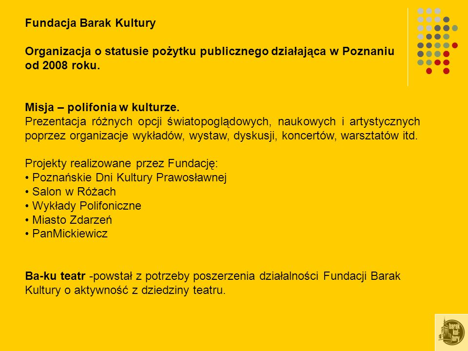 Fundacja Barak Kultury Organizacja o statusie pożytku publicznego działająca w Poznaniu od 2008 roku. Misja – polifonia w kulturze. Prezentacja różnyc