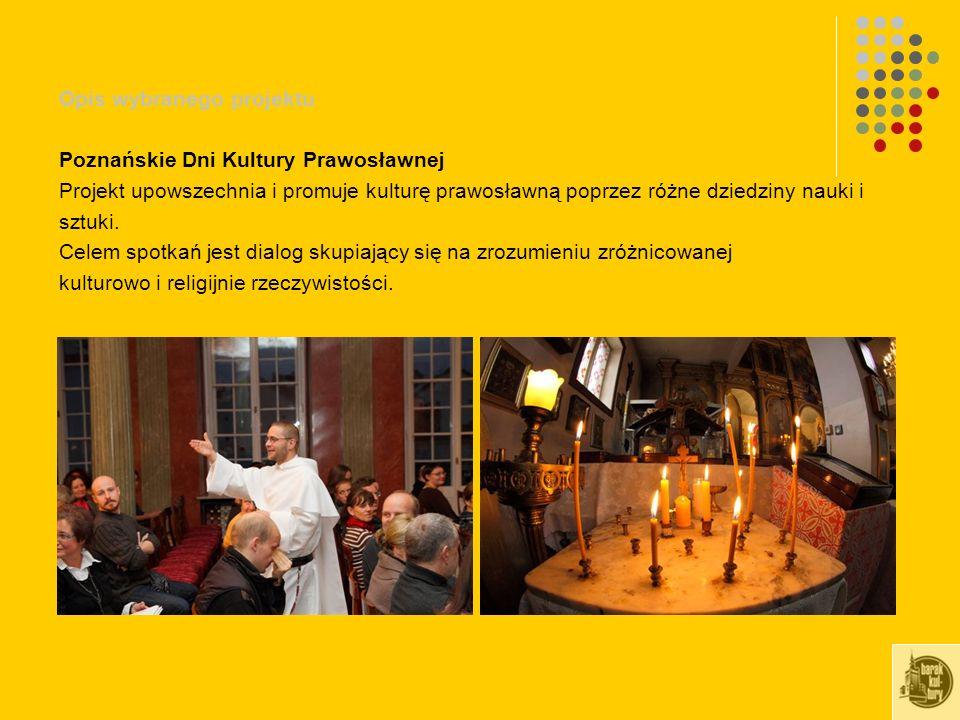Opis wybranego projektu Poznańskie Dni Kultury Prawosławnej Projekt upowszechnia i promuje kulturę prawosławną poprzez różne dziedziny nauki i sztuki.