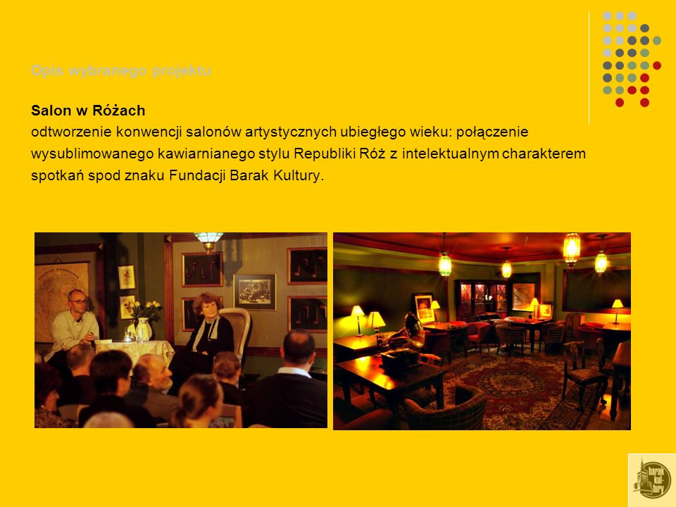 Opis wybranego projektu Salon w Różach odtworzenie konwencji salonów artystycznych ubiegłego wieku: połączenie wysublimowanego kawiarnianego stylu Republiki Róż z intelektualnym charakterem spotkań spod znaku Fundacji Barak Kultury.