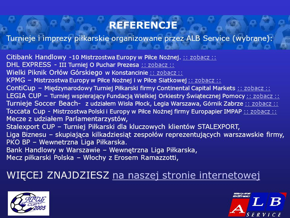- 11 - REFERENCJE Turnieje i imprezy piłkarskie organizowane przez ALB Service (wybrane): Citibank Handlowy - 10 Mistrzostwa Europy w Piłce Nożnej.