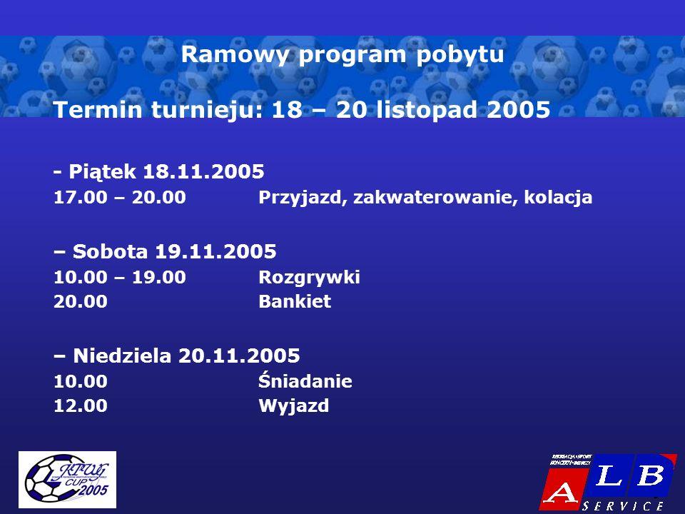 - 3 - Ramowy program pobytu Termin turnieju: 18 – 20 listopad 2005 - Piątek 18.11.2005 17.00 – 20.00Przyjazd, zakwaterowanie, kolacja – Sobota 19.11.2