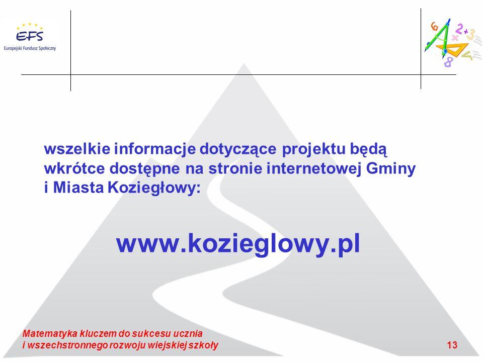 13 Matematyka kluczem do sukcesu ucznia i wszechstronnego rozwoju wiejskiej szkoły wszelkie informacje dotyczące projektu będą wkrótce dostępne na stronie internetowej Gminy i Miasta Koziegłowy: www.kozieglowy.pl