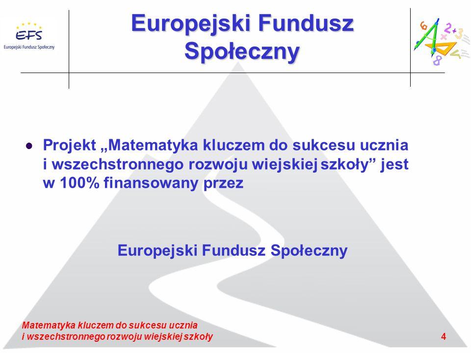 4 Matematyka kluczem do sukcesu ucznia i wszechstronnego rozwoju wiejskiej szkoły Europejski Fundusz Społeczny Projekt Matematyka kluczem do sukcesu ucznia i wszechstronnego rozwoju wiejskiej szkoły jest w 100% finansowany przez Europejski Fundusz Społeczny