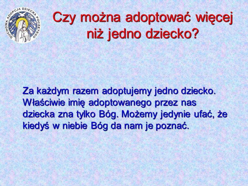 Czy można adoptować więcej niż jedno dziecko? Za każdym razem adoptujemy jedno dziecko. Właściwie imię adoptowanego przez nas dziecka zna tylko Bóg. M