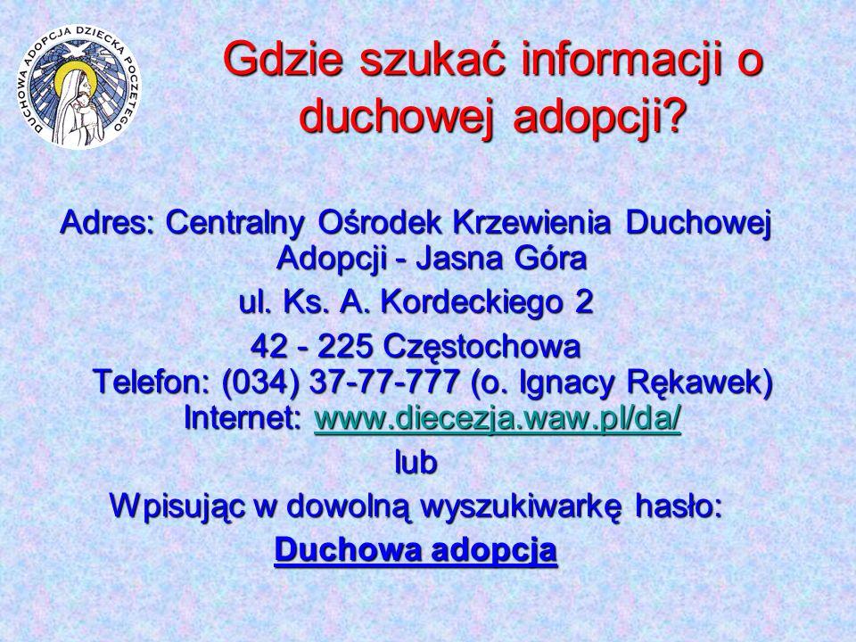 Gdzie szukać informacji o duchowej adopcji? Adres: Centralny Ośrodek Krzewienia Duchowej Adopcji - Jasna Góra ul. Ks. A. Kordeckiego 2 42 - 225 Często