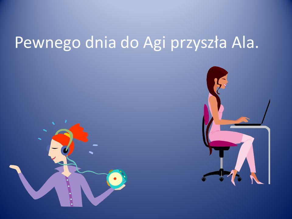 Pewnego dnia do Agi przyszła Ala.