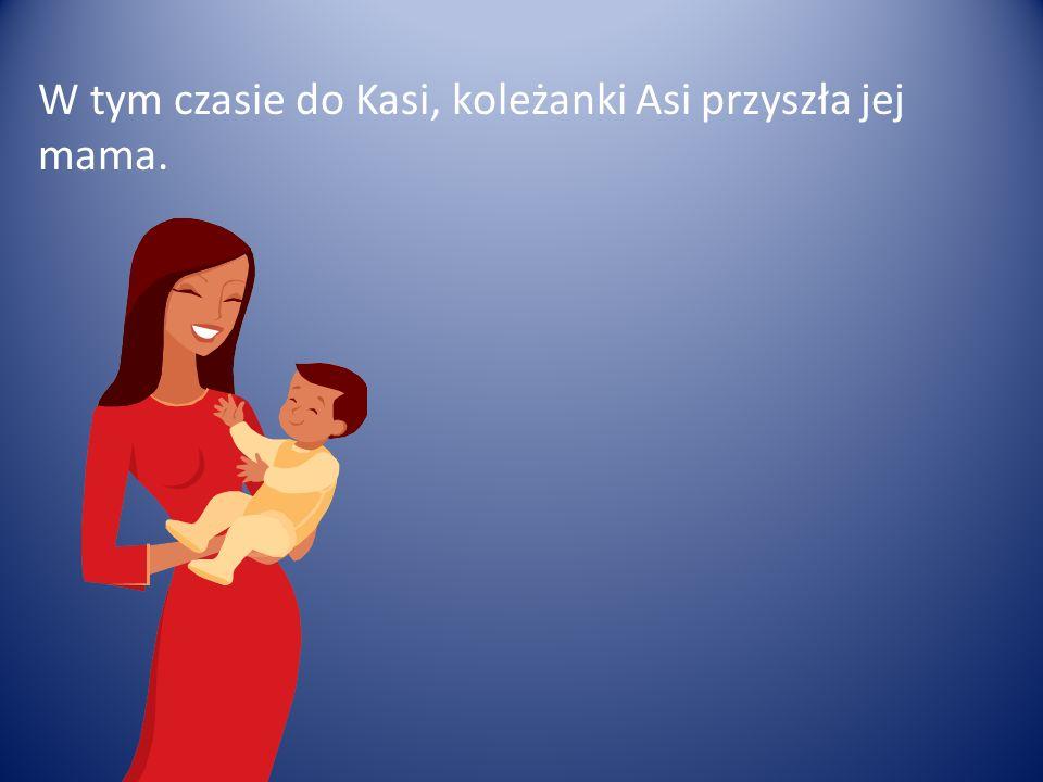W tym czasie do Kasi, koleżanki Asi przyszła jej mama.