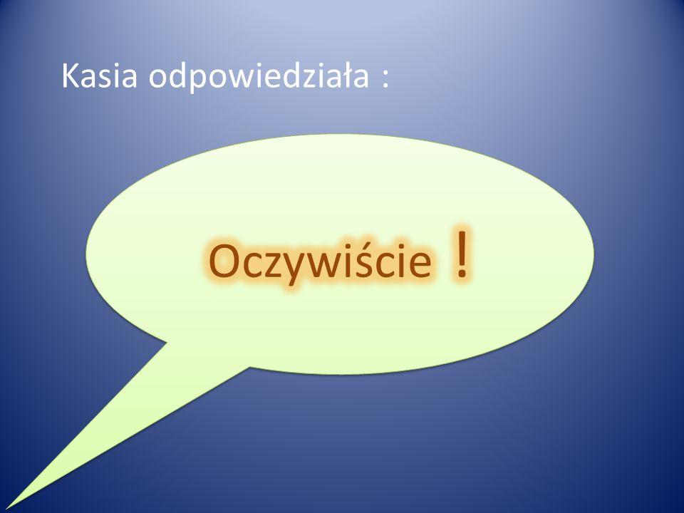 Kasia odpowiedziała :