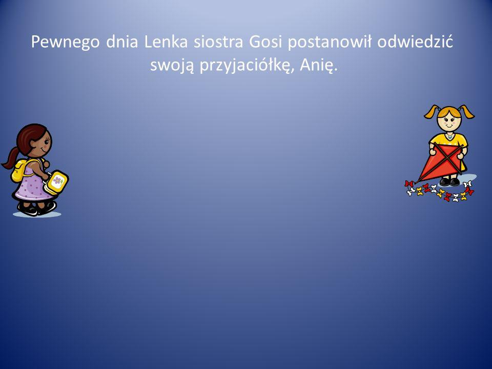 Pewnego dnia Lenka siostra Gosi postanowił odwiedzić swoją przyjaciółkę, Anię.