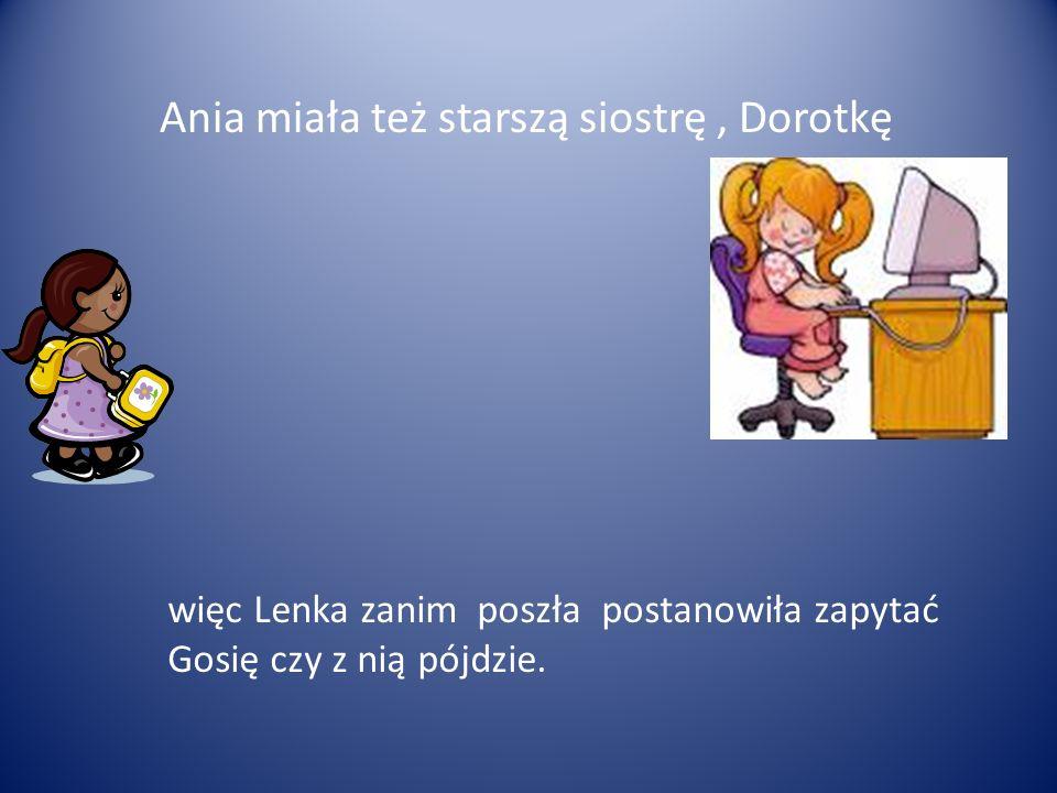 Ania miała też starszą siostrę, Dorotkę więc Lenka zanim poszła postanowiła zapytać Gosię czy z nią pójdzie.