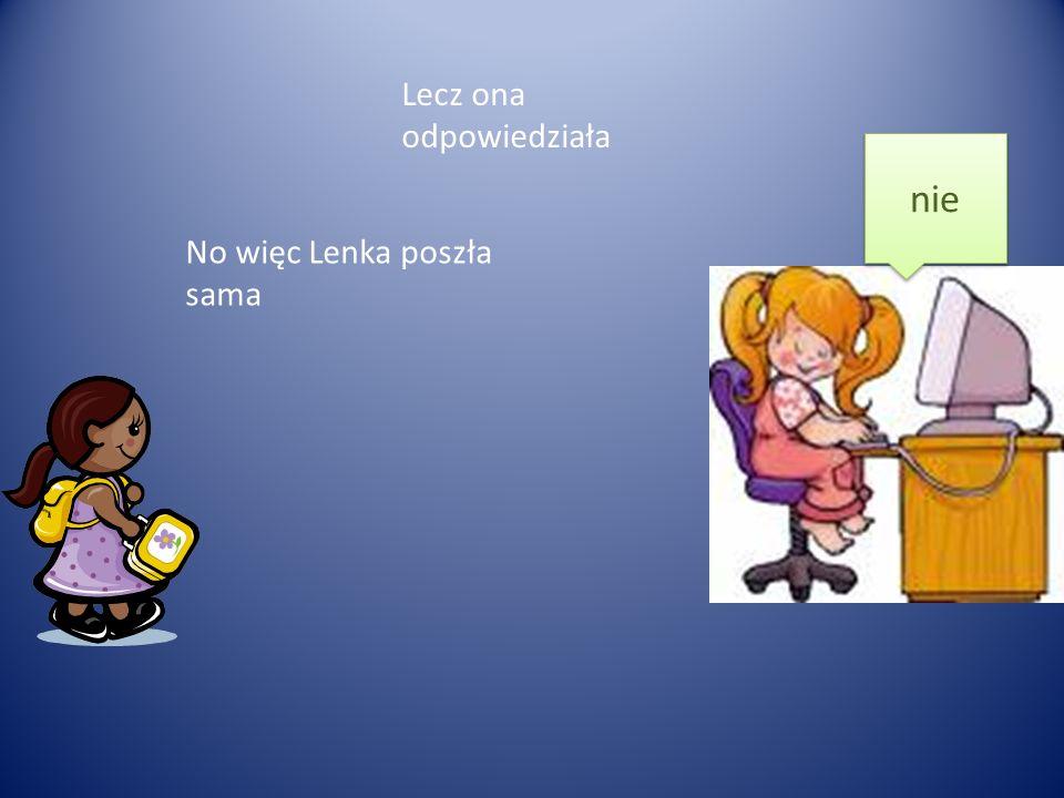 nie Lecz ona odpowiedziała No więc Lenka poszła sama