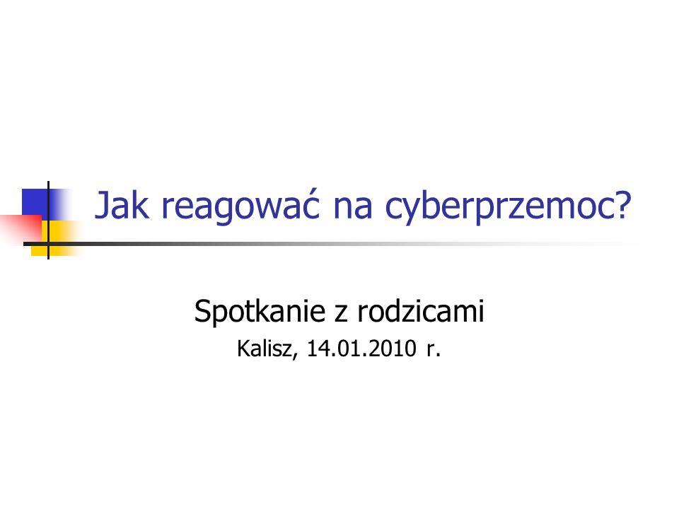 Jak reagować na cyberprzemoc? Spotkanie z rodzicami Kalisz, 14.01.2010 r.