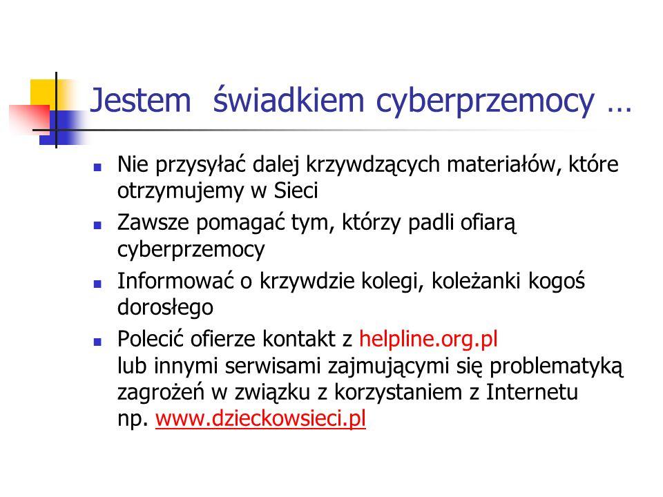 Jestem świadkiem cyberprzemocy … Nie przysyłać dalej krzywdzących materiałów, które otrzymujemy w Sieci Zawsze pomagać tym, którzy padli ofiarą cyberp