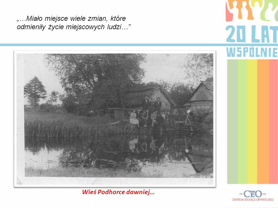 …Miało miejsce wiele zmian, które odmieniły życie miejscowych ludzi… Wieś Podhorce dawniej…