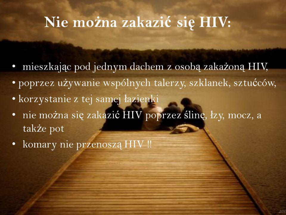 mieszkaj ą c pod jednym dachem z osob ą zaka ż on ą HIV, poprzez u ż ywanie wspólnych talerzy, szklanek, sztu ć ców, korzystanie z tej samej ł azienki nie mo ż na si ę zakazi ć HIV poprzez ś lin ę, ł zy, mocz, a tak ż e pot komary nie przenosz ą HIV !.