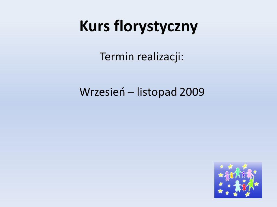 Kurs florystyczny Termin realizacji: Wrzesień – listopad 2009