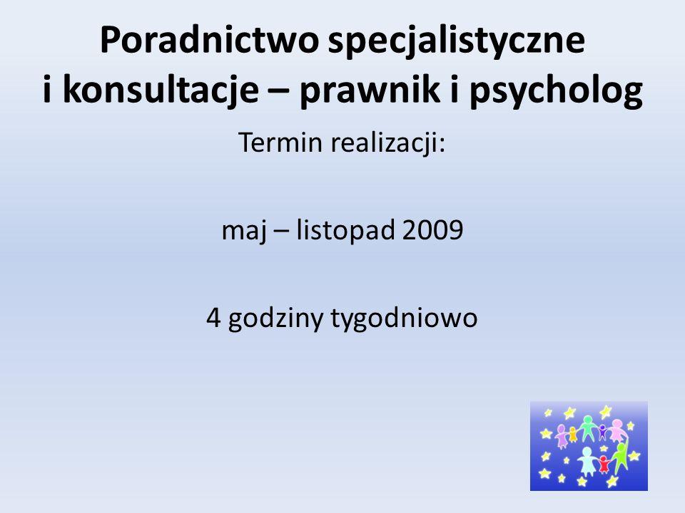 Poradnictwo specjalistyczne i konsultacje – prawnik i psycholog Termin realizacji: maj – listopad 2009 4 godziny tygodniowo