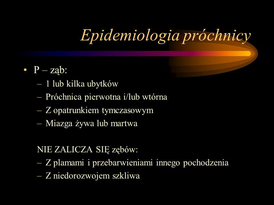 Epidemiologia próchnicy 3 szczyty (okresy) największej aktywności próchnicy –Wiek 4 – 8 lat – uzębienie mleczne –Wiek 11-18 lat – korony zębów stałych –Wiek 55 – 65 lat – korzenie zębów stałych Wskaźnik leczenia uzębienia WHO (Dental Treatment Index) –W / (P+W)