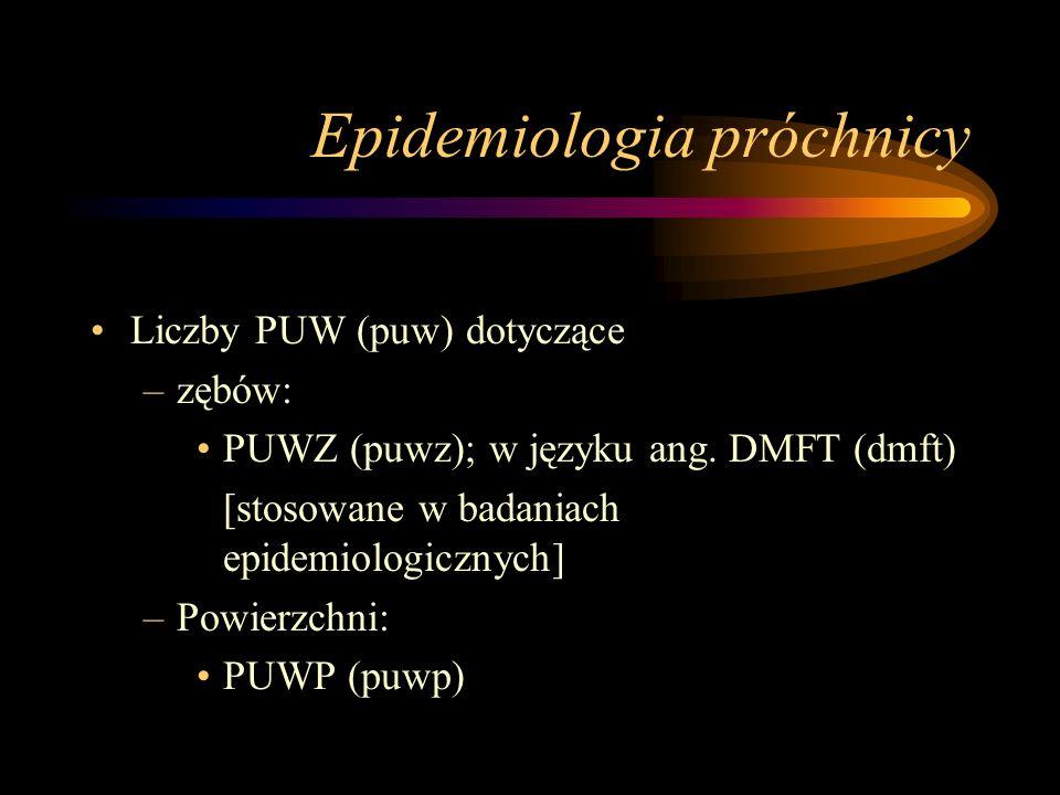 Epidemiologia próchnicy Liczba PUW (puw) > 0 = dana osoba JEST lub BYŁA dotknięta próchnicą Przykład: –P=0, U=0, W=1 => PUW=1