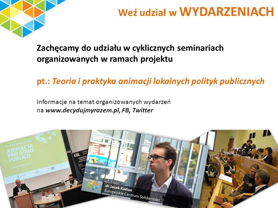Zachęcamy do udziału w cyklicznych seminariach organizowanych w ramach projektu pt.: Teoria i praktyka animacji lokalnych polityk publicznych Informacje na temat organizowanych wydarzeń na www.decydujmyrazem.pl, FB, Twitter Weź udział w WYDARZENIACH