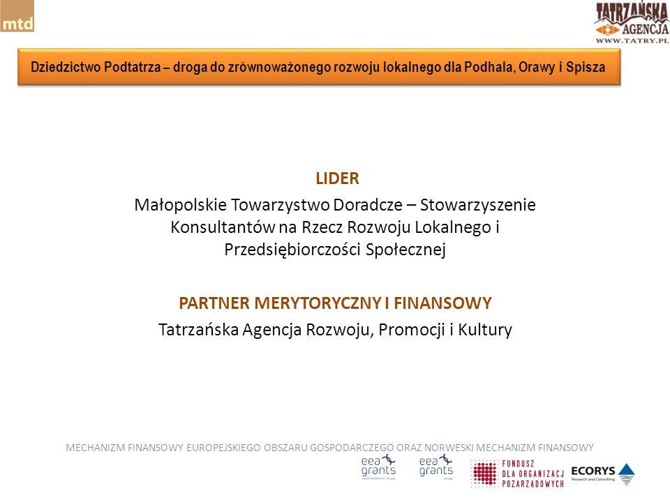 LIDER Małopolskie Towarzystwo Doradcze – Stowarzyszenie Konsultantów na Rzecz Rozwoju Lokalnego i Przedsiębiorczości Społecznej PARTNER MERYTORYCZNY I FINANSOWY Tatrzańska Agencja Rozwoju, Promocji i Kultury MECHANIZM FINANSOWY EUROPEJSKIEGO OBSZARU GOSPODARCZEGO ORAZ NORWESKI MECHANIZM FINANSOWY