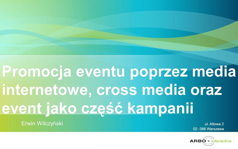 Promocja eventu poprzez media internetowe, cross media oraz event jako część kampanii Erwin Wilczyński ul. Altowa 2 02 -386 Warszawa