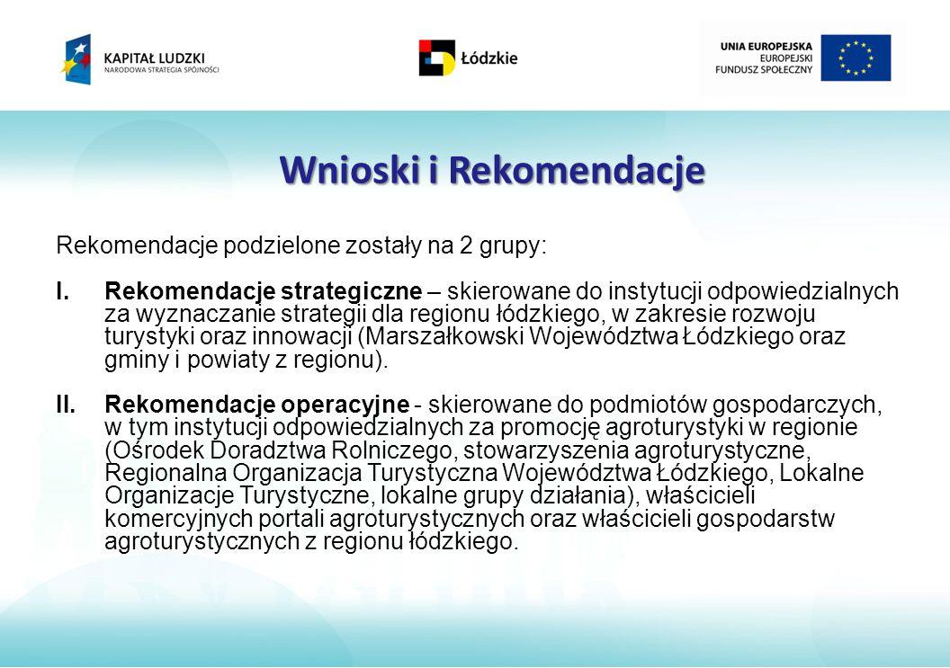 Wnioski i Rekomendacje Rekomendacje podzielone zostały na 2 grupy: I.Rekomendacje strategiczne – skierowane do instytucji odpowiedzialnych za wyznaczanie strategii dla regionu łódzkiego, w zakresie rozwoju turystyki oraz innowacji (Marszałkowski Województwa Łódzkiego oraz gminy i powiaty z regionu).