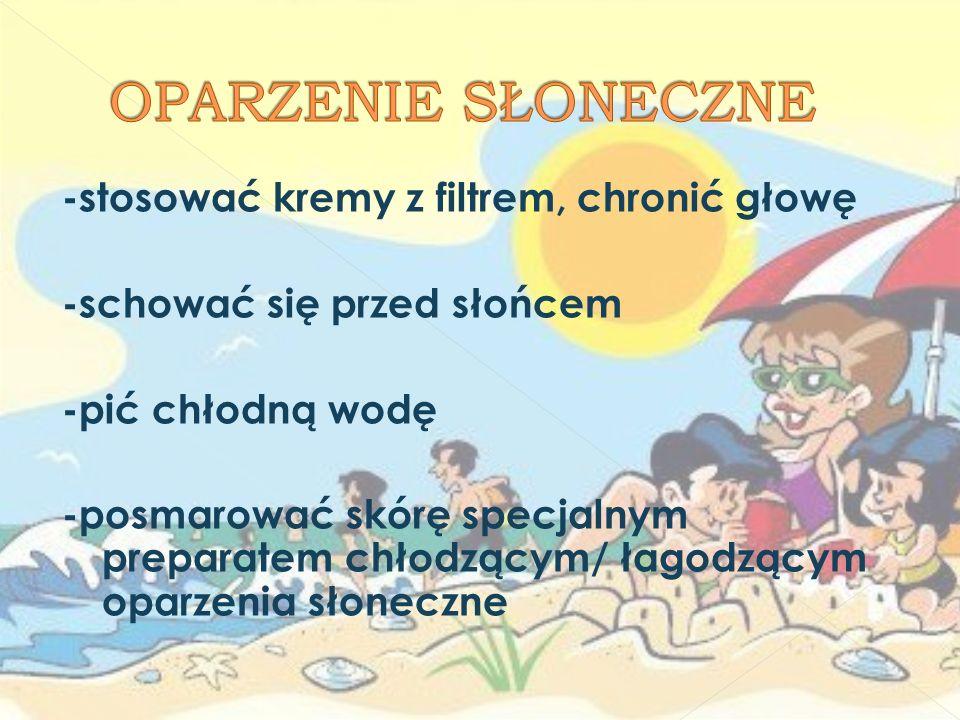 -stosować kremy z filtrem, chronić głowę -schować się przed słońcem -pić chłodną wodę -posmarować skórę specjalnym preparatem chłodzącym/ łagodzącym o