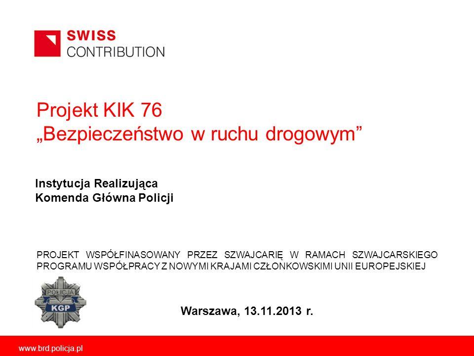 Projekt KIK 76 Bezpieczeństwo w ruchu drogowym Warszawa, 13.11.2013 r. PROJEKT WSPÓŁFINASOWANY PRZEZ SZWAJCARIĘ W RAMACH SZWAJCARSKIEGO PROGRAMU WSPÓŁ