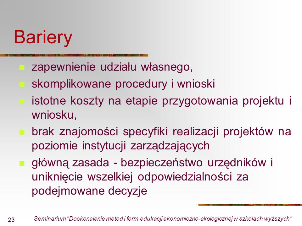 Seminarium Doskonalenie metod i form edukacji ekonomiczno-ekologicznej w szkołach wyższych 23 Bariery zapewnienie udziału własnego, skomplikowane procedury i wnioski istotne koszty na etapie przygotowania projektu i wniosku, brak znajomości specyfiki realizacji projektów na poziomie instytucji zarządzających główną zasada - bezpieczeństwo urzędników i uniknięcie wszelkiej odpowiedzialności za podejmowane decyzje