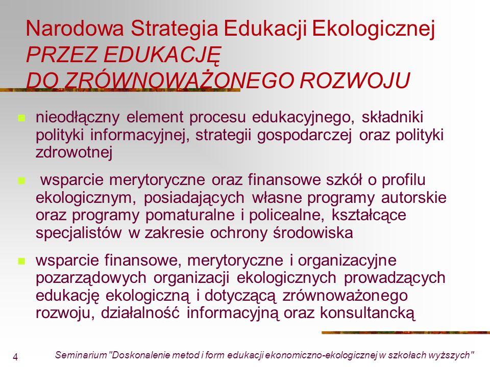 Seminarium Doskonalenie metod i form edukacji ekonomiczno-ekologicznej w szkołach wyższych 4 Narodowa Strategia Edukacji Ekologicznej PRZEZ EDUKACJĘ DO ZRÓWNOWAŻONEGO ROZWOJU nieodłączny element procesu edukacyjnego, składniki polityki informacyjnej, strategii gospodarczej oraz polityki zdrowotnej wsparcie merytoryczne oraz finansowe szkół o profilu ekologicznym, posiadających własne programy autorskie oraz programy pomaturalne i policealne, kształcące specjalistów w zakresie ochrony środowiska wsparcie finansowe, merytoryczne i organizacyjne pozarządowych organizacji ekologicznych prowadzących edukację ekologiczną i dotyczącą zrównoważonego rozwoju, działalność informacyjną oraz konsultancką