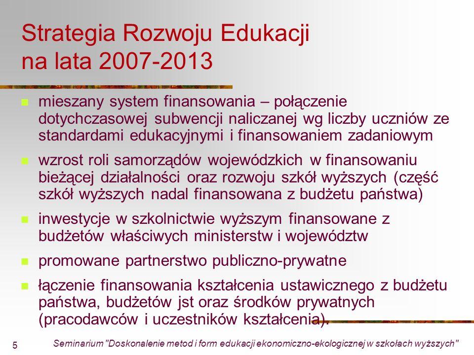Seminarium Doskonalenie metod i form edukacji ekonomiczno-ekologicznej w szkołach wyższych 5 Strategia Rozwoju Edukacji na lata 2007-2013 mieszany system finansowania – połączenie dotychczasowej subwencji naliczanej wg liczby uczniów ze standardami edukacyjnymi i finansowaniem zadaniowym wzrost roli samorządów wojewódzkich w finansowaniu bieżącej działalności oraz rozwoju szkół wyższych (część szkół wyższych nadal finansowana z budżetu państwa) inwestycje w szkolnictwie wyższym finansowane z budżetów właściwych ministerstw i województw promowane partnerstwo publiczno-prywatne łączenie finansowania kształcenia ustawicznego z budżetu państwa, budżetów jst oraz środków prywatnych (pracodawców i uczestników kształcenia).