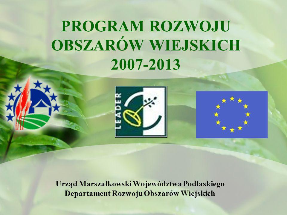 PROGRAM ROZWOJU OBSZARÓW WIEJSKICH 2007-2013 Urząd Marszałkowski Województwa Podlaskiego Departament Rozwoju Obszarów Wiejskich