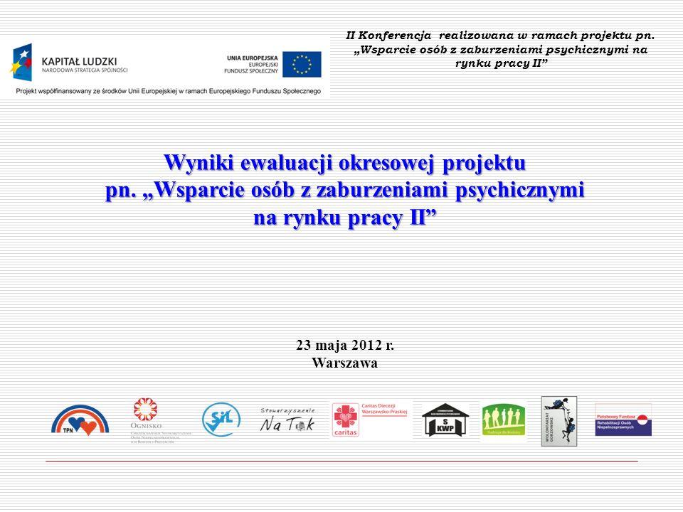 Wyniki ewaluacji okresowej projektu pn. Wsparcie osób z zaburzeniami psychicznymi na rynku pracy II 23 maja 2012 r. Warszawa II Konferencja realizowan