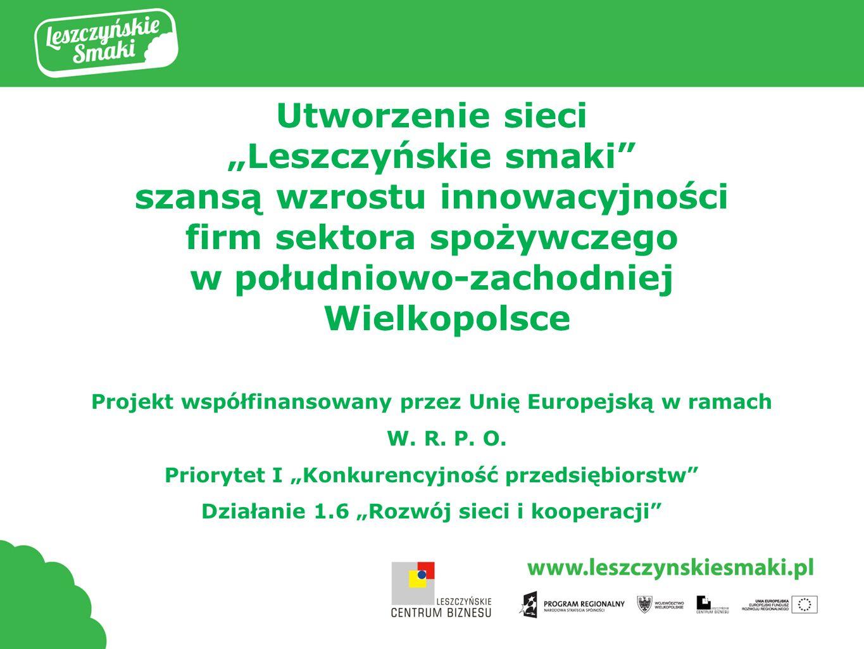 Utworzenie sieci Leszczyńskie smaki szansą wzrostu innowacyjności firm sektora spożywczego w południowo-zachodniej Wielkopolsce Projekt współfinansowany przez Unię Europejską w ramach W.