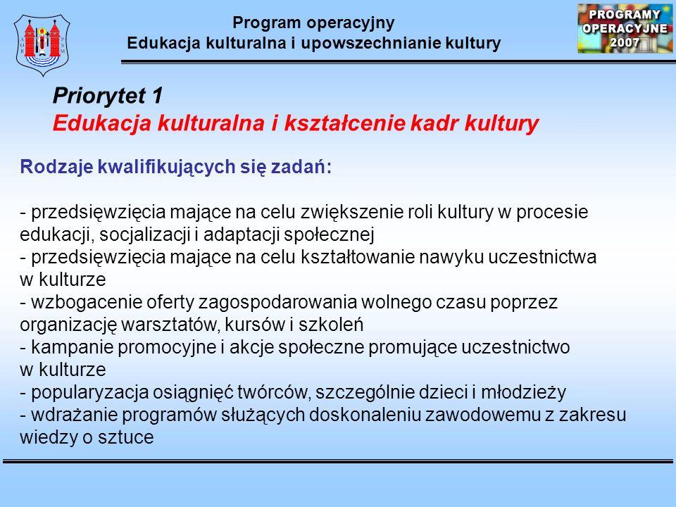 Program operacyjny Edukacja kulturalna i upowszechnianie kultury Priorytet 1 Edukacja kulturalna i kształcenie kadr kultury Rodzaje kwalifikujących się zadań: - przedsięwzięcia mające na celu zwiększenie roli kultury w procesie edukacji, socjalizacji i adaptacji społecznej - przedsięwzięcia mające na celu kształtowanie nawyku uczestnictwa w kulturze - wzbogacenie oferty zagospodarowania wolnego czasu poprzez organizację warsztatów, kursów i szkoleń - kampanie promocyjne i akcje społeczne promujące uczestnictwo w kulturze - popularyzacja osiągnięć twórców, szczególnie dzieci i młodzieży - wdrażanie programów służących doskonaleniu zawodowemu z zakresu wiedzy o sztuce