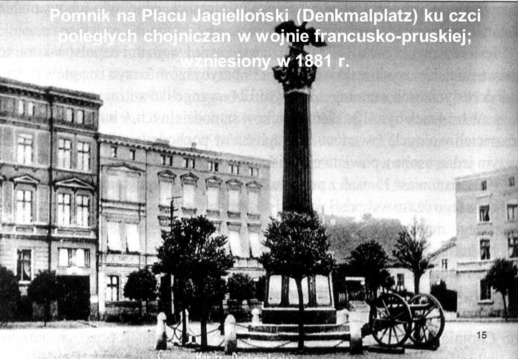 15 Pomnik na Placu Jagielloński (Denkmalplatz) ku czci poległych chojniczan w wojnie francusko-pruskiej; wzniesiony w 1881 r.