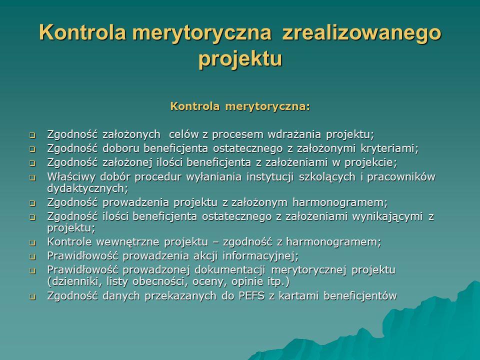 Kontrola merytoryczna zrealizowanego projektu Kontrola merytoryczna: Zgodność założonych celów z procesem wdrażania projektu; Zgodność założonych celów z procesem wdrażania projektu; Zgodność doboru beneficjenta ostatecznego z założonymi kryteriami; Zgodność doboru beneficjenta ostatecznego z założonymi kryteriami; Zgodność założonej ilości beneficjenta z założeniami w projekcie; Zgodność założonej ilości beneficjenta z założeniami w projekcie; Właściwy dobór procedur wyłaniania instytucji szkolących i pracowników dydaktycznych; Właściwy dobór procedur wyłaniania instytucji szkolących i pracowników dydaktycznych; Zgodność prowadzenia projektu z założonym harmonogramem; Zgodność prowadzenia projektu z założonym harmonogramem; Zgodność ilości beneficjenta ostatecznego z założeniami wynikającymi z projektu; Zgodność ilości beneficjenta ostatecznego z założeniami wynikającymi z projektu; Kontrole wewnętrzne projektu – zgodność z harmonogramem; Kontrole wewnętrzne projektu – zgodność z harmonogramem; Prawidłowość prowadzenia akcji informacyjnej; Prawidłowość prowadzenia akcji informacyjnej; Prawidłowość prowadzonej dokumentacji merytorycznej projektu (dzienniki, listy obecności, oceny, opinie itp.) Prawidłowość prowadzonej dokumentacji merytorycznej projektu (dzienniki, listy obecności, oceny, opinie itp.) Zgodność danych przekazanych do PEFS z kartami beneficjentów Zgodność danych przekazanych do PEFS z kartami beneficjentów