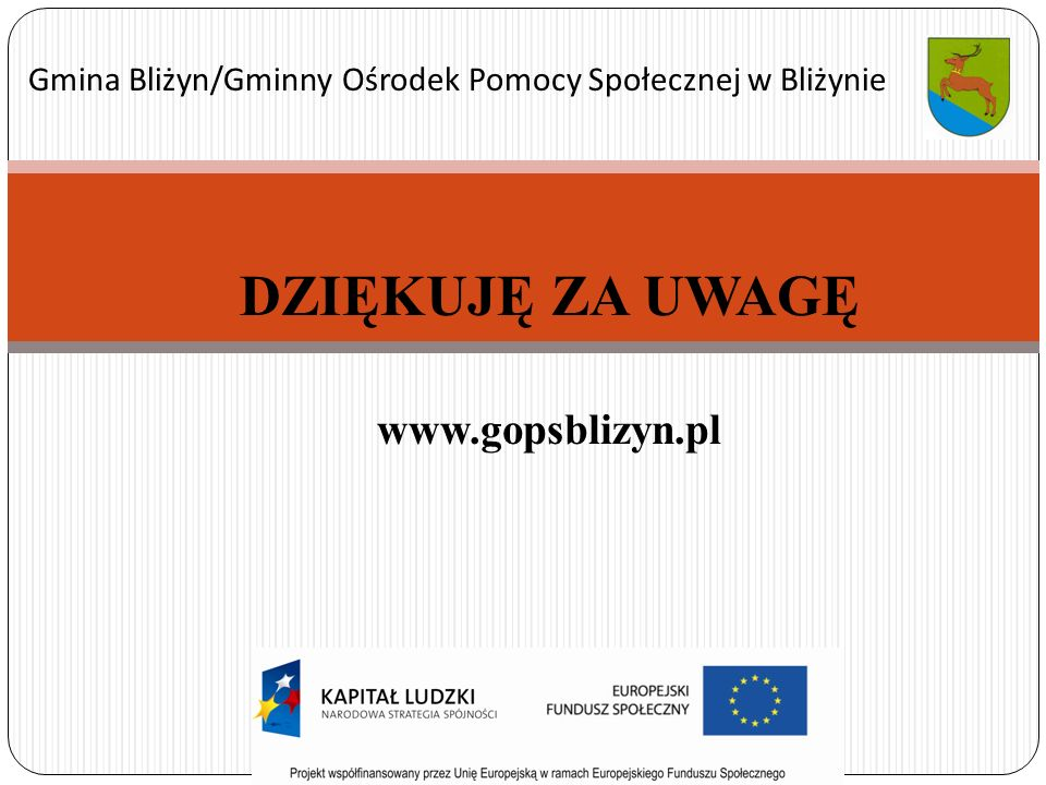 DZIĘKUJĘ ZA UWAGĘ www.gopsblizyn.pl Gmina Bliżyn/Gminny Ośrodek Pomocy Społecznej w Bliżynie