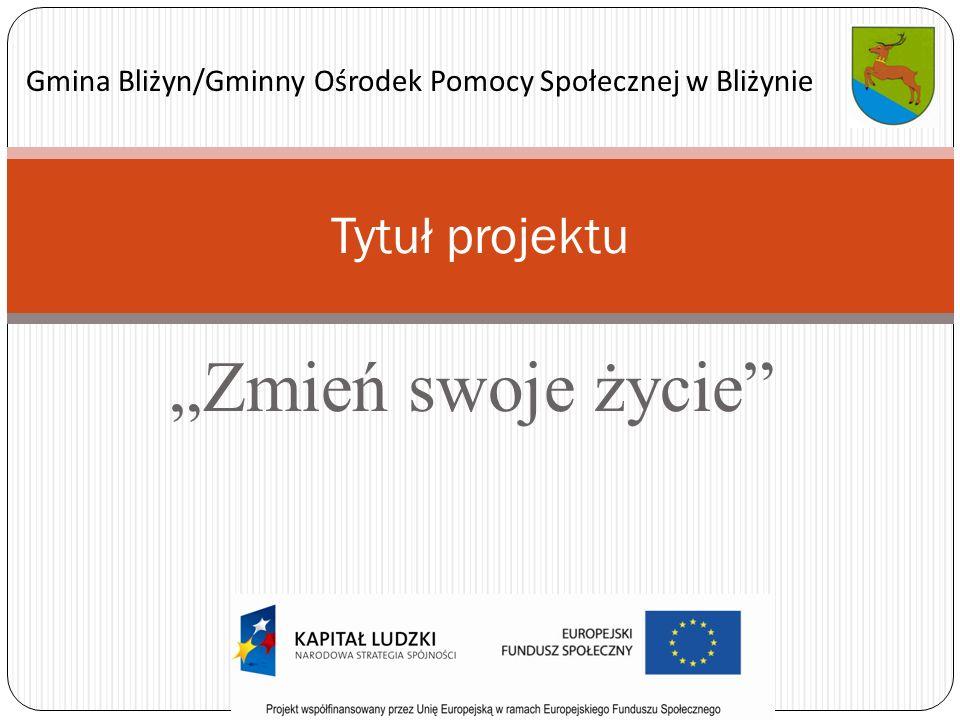 Zmień swoje życie Tytuł projektu Gmina Bliżyn/Gminny Ośrodek Pomocy Społecznej w Bliżynie