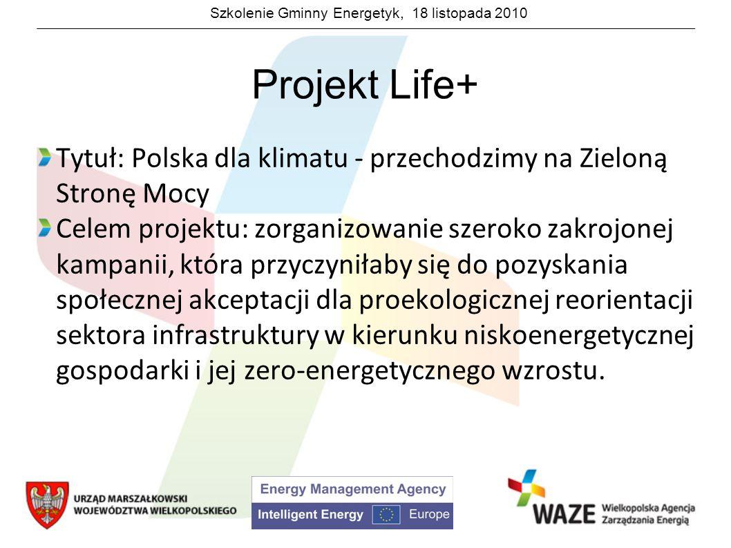 Szkolenie Gminny Energetyk, 18 listopada 2010 Projekt Life+ Tytuł: Polska dla klimatu - przechodzimy na Zieloną Stronę Mocy Celem projektu: zorganizow
