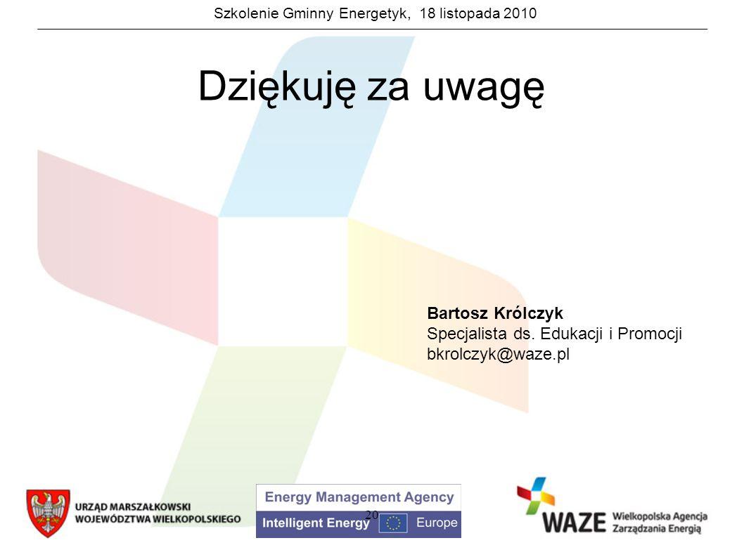 Szkolenie Gminny Energetyk, 18 listopada 2010 20 Dziękuję za uwagę Bartosz Królczyk Specjalista ds. Edukacji i Promocji bkrolczyk@waze.pl