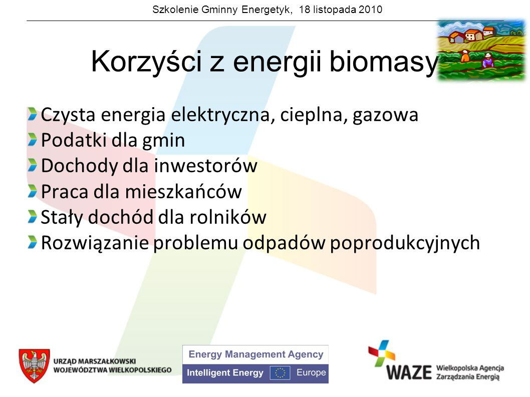 Szkolenie Gminny Energetyk, 18 listopada 2010 Korzyści z energii biomasy Biogazownia w Skrzatuszu Biogazownia o mocy 0,5 MW Po ukończeniu będzie zatrudniać na stałe 5 osób Rozwiązanie problemu odpadów – biogazownia zasilana jest odpadami przemysłu przetwórczego: wywarem gorzelnianym, pulpą ziemiaczaną, odpadami z marchwi oraz odpadami poubojowymi