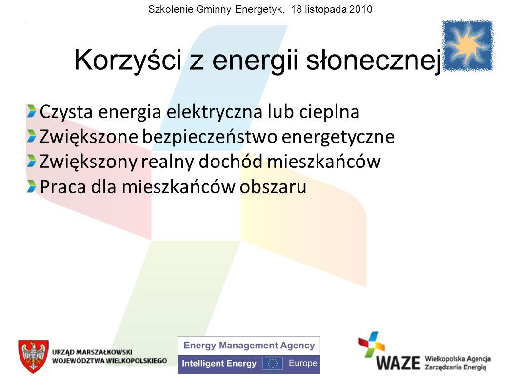 Szkolenie Gminny Energetyk, 18 listopada 2010 Korzyści z energii słonecznej Czysta energia elektryczna lub cieplna Zwiększone bezpieczeństwo energetyc