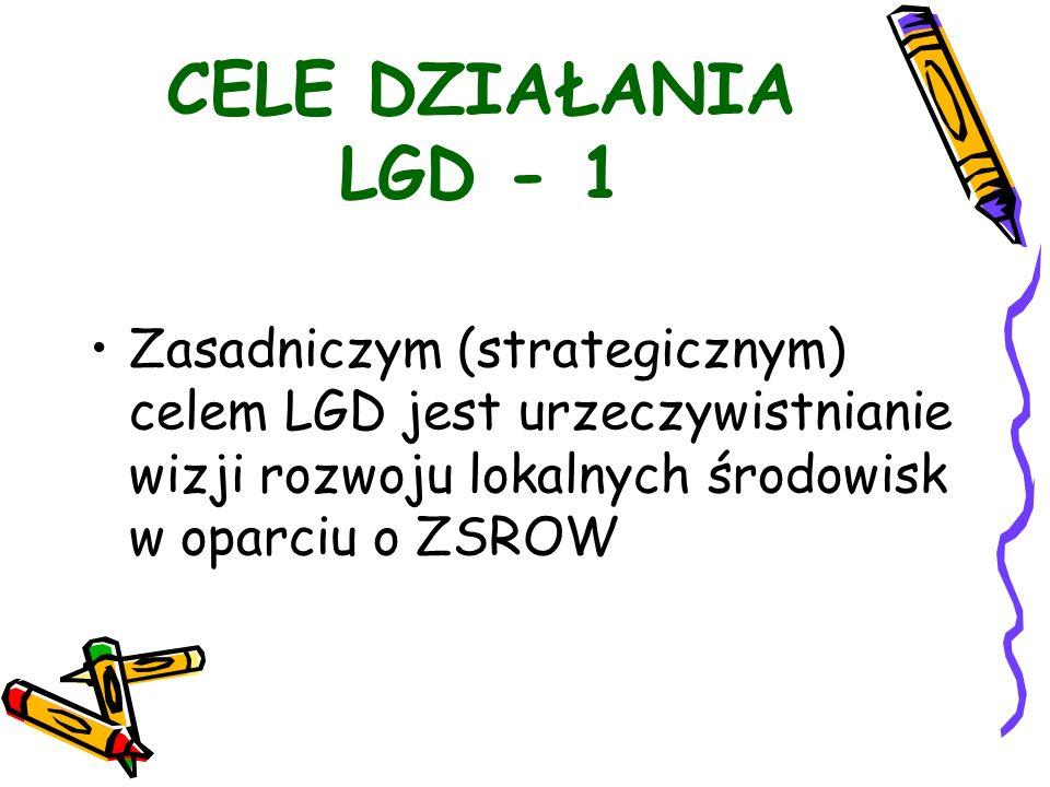 CELE DZIAŁANIA LGD - 1 Zasadniczym (strategicznym) celem LGD jest urzeczywistnianie wizji rozwoju lokalnych środowisk w oparciu o ZSROW