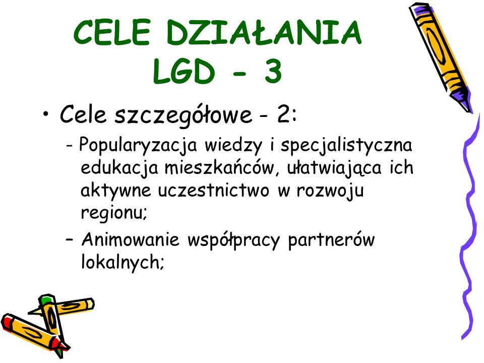 CELE DZIAŁANIA LGD - 3 Cele szczegółowe - 2: - Popularyzacja wiedzy i specjalistyczna edukacja mieszkańców, ułatwiająca ich aktywne uczestnictwo w rozwoju regionu; –Animowanie współpracy partnerów lokalnych;