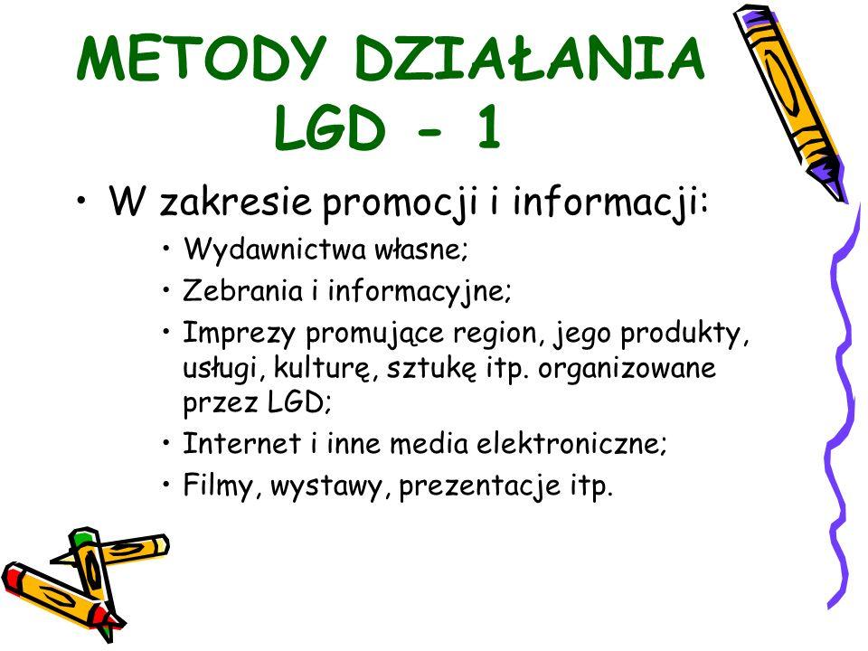 METODY DZIAŁANIA LGD - 1 W zakresie promocji i informacji: Wydawnictwa własne; Zebrania i informacyjne; Imprezy promujące region, jego produkty, usługi, kulturę, sztukę itp.