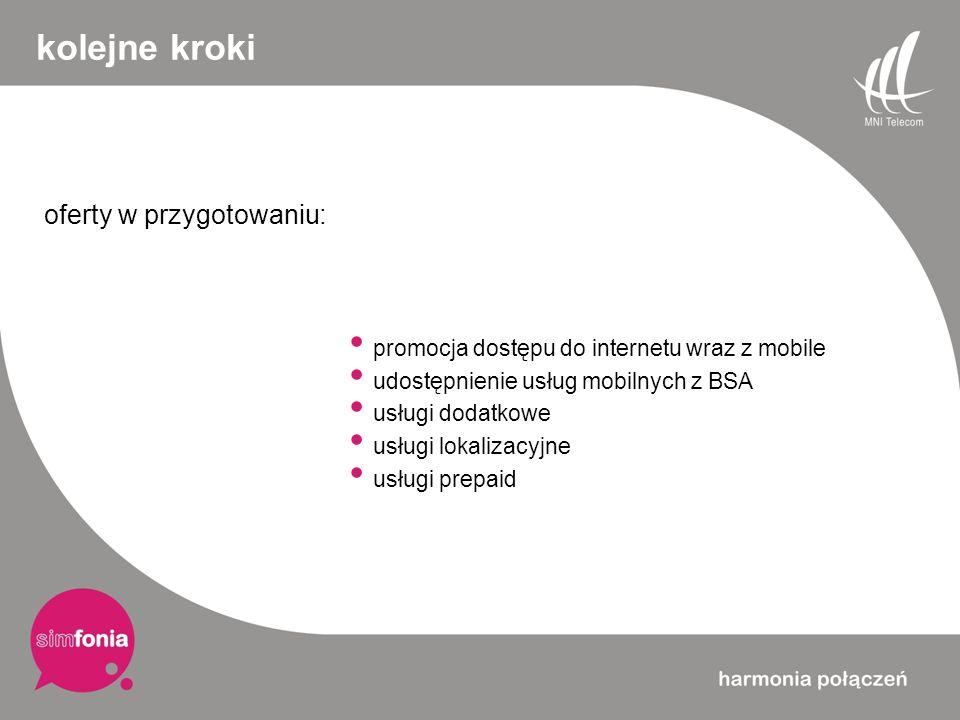 kolejne kroki oferty w przygotowaniu: promocja dostępu do internetu wraz z mobile udostępnienie usług mobilnych z BSA usługi dodatkowe usługi lokaliza